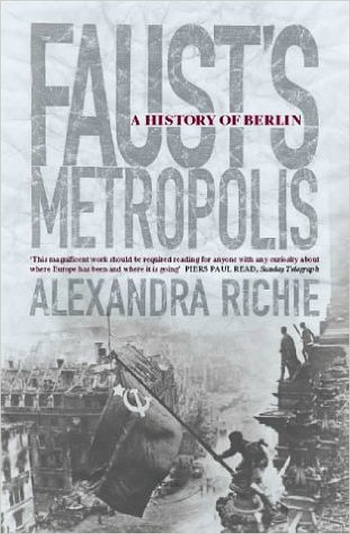 Faust's Metropolis A History of Berlin by Alexandra Richie